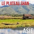 Le plateau Shan (Myanmar / Birmanie)